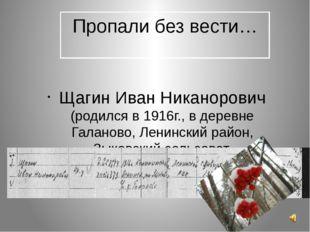 Пропали без вести… Щагин Иван Никанорович (родился в 1916г., в деревне Галано