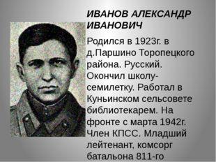ИВАНОВ АЛЕКСАНДР ИВАНОВИЧ Родился в 1923г. в д.Паршино Торопецкого района. Ру