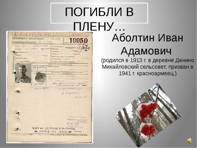 ПОГИБЛИ В ПЛЕНУ… Аболтин Иван Адамович (родился в 1913 г. в деревне Денино Ми...