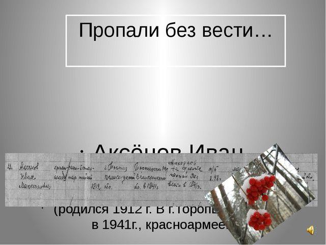 Пропали без вести… Аксёнов Иван Максимович (родился 1912 г. В г.Торопце, приз...