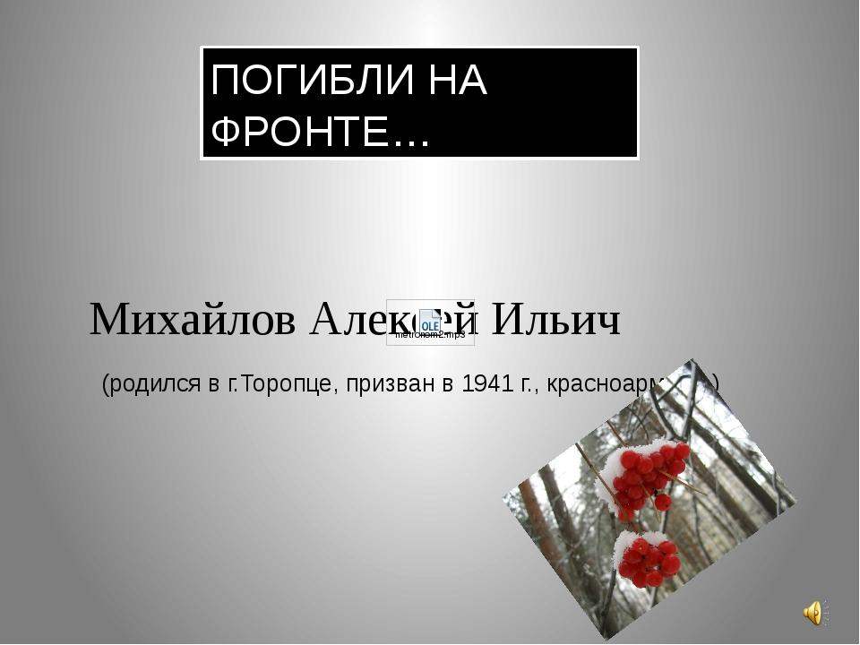 Михайлов Алексей Ильич (родился в г.Торопце, призван в 1941 г., красноармеец....