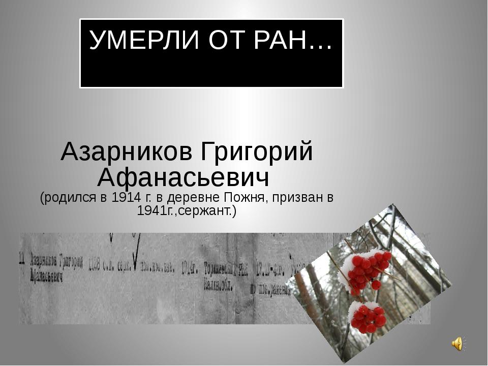 УМЕРЛИ ОТ РАН… Азарников Григорий Афанасьевич (родился в 1914 г. в деревне По...