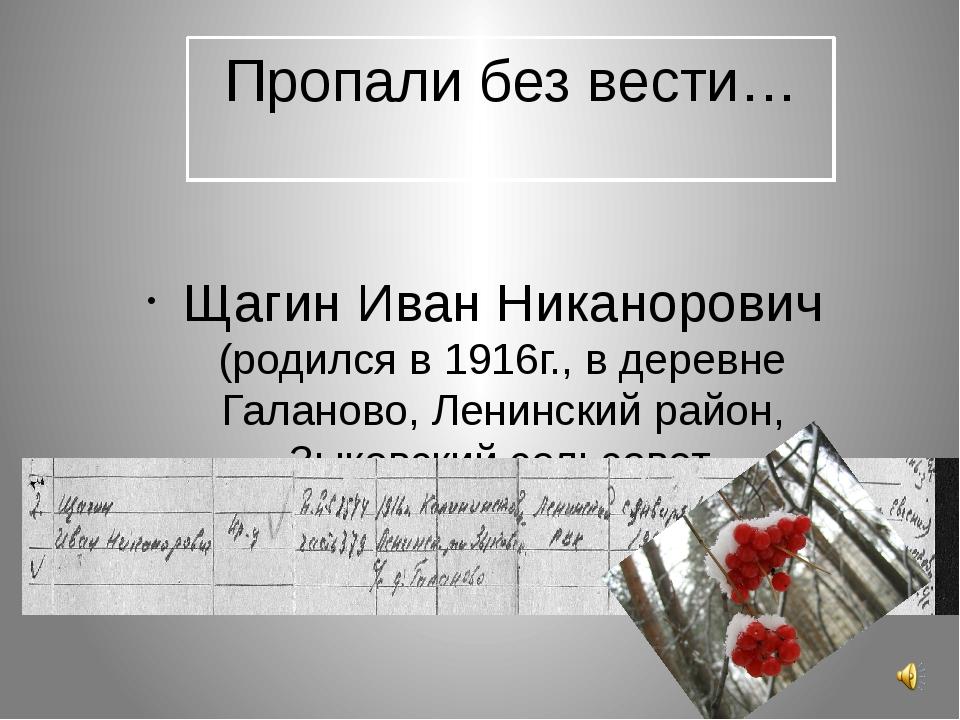 Пропали без вести… Щагин Иван Никанорович (родился в 1916г., в деревне Галано...