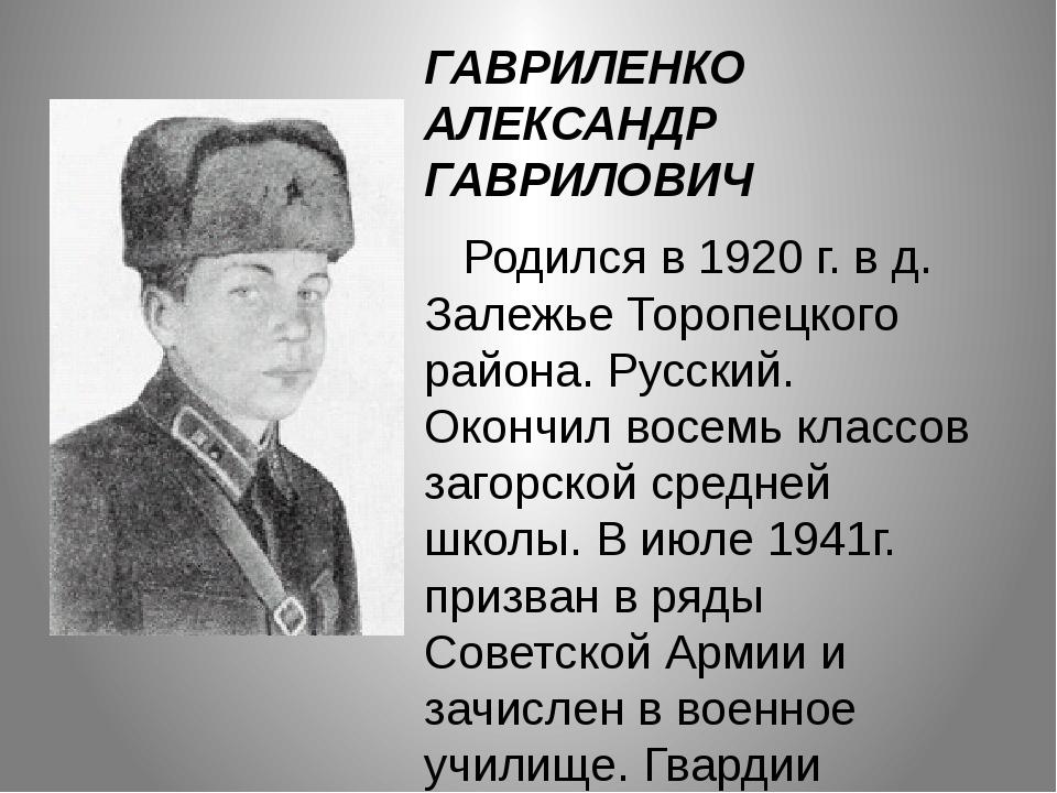 ГАВРИЛЕНКО АЛЕКСАНДР ГАВРИЛОВИЧ Родился в 1920 г. в д. Залежье Торопецкого ра...