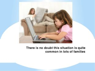 There is no doubt this situation is quite common in lots of families