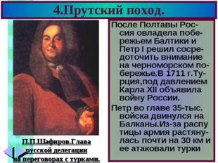 4.Прутский поход. После Полтавы Рос-сия овладела побе-режьем Балтики и Петр I