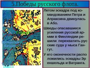 5.Победы русского флота. Летом эскадра под ко-мандованием Петра и Апраксина д