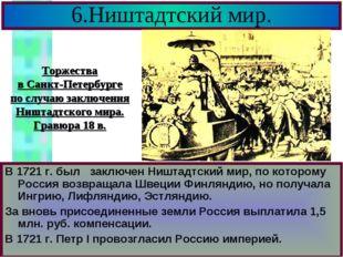 6.Ништадтский мир. В 1721 г. был заключен Ништадтский мир, по которому Россия