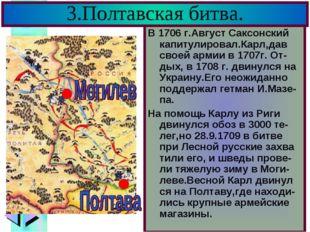 3.Полтавская битва. В 1706 г.Август Саксонский капитулировал.Карл,дав своей а