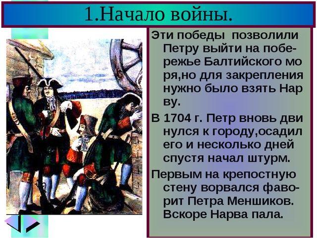 1.Начало войны. Эти победы позволили Петру выйти на побе-режье Балтийского мо...