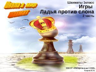 Шахматы 1класс Игры Ладья против слона 2 часть МКОУ «Погорельская СОШ» Кощеев