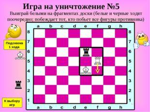 Игра на уничтожение №5 Выиграй белыми на фрагментах доски (белые и черные ход