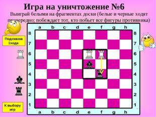 Игра на уничтожение №6 Выиграй белыми на фрагментах доски (белые и черные ход