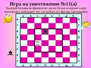 Игра на уничтожение №11(а) Выиграй белыми на фрагментах доски (белые и черные