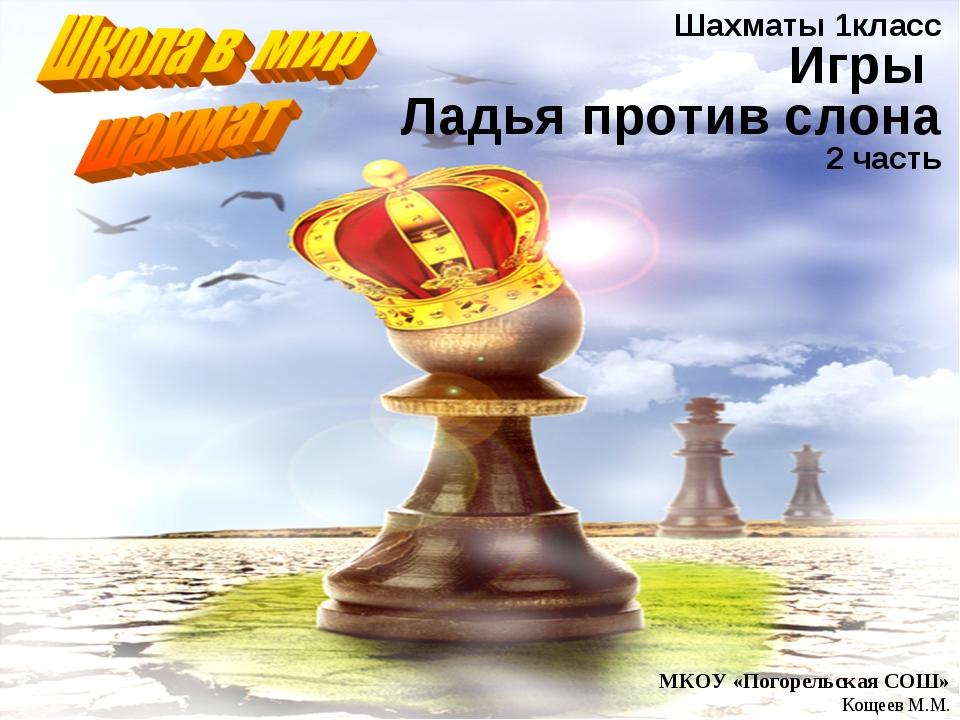Шахматы 1класс Игры Ладья против слона 2 часть МКОУ «Погорельская СОШ» Кощеев...