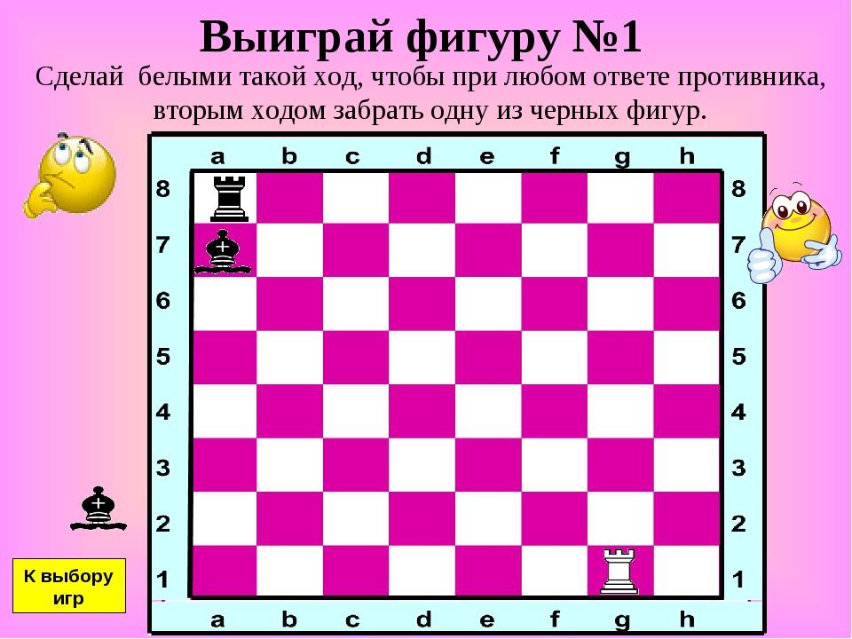 Выиграй фигуру №1 Сделай белыми такой ход, чтобы при любом ответе противника,...