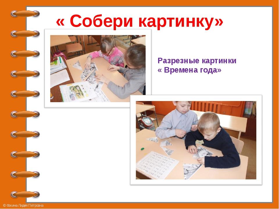 « Собери картинку» Разрезные картинки « Времена года» © Фокина Лидия Петровна