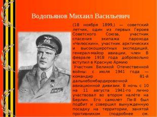 Водопьянов Михаил Васильевич (18 ноября 1899,) — советский летчик, один из п