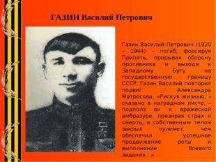 ГАЗИН Василий Петрович Газин Василий Петрович (1920 – 1944) – погиб, форсируя