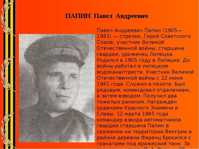 ПАПИН Павел Андреевич Павел Андреевич Папин (1905—1945) — стрелок, Герой Со...