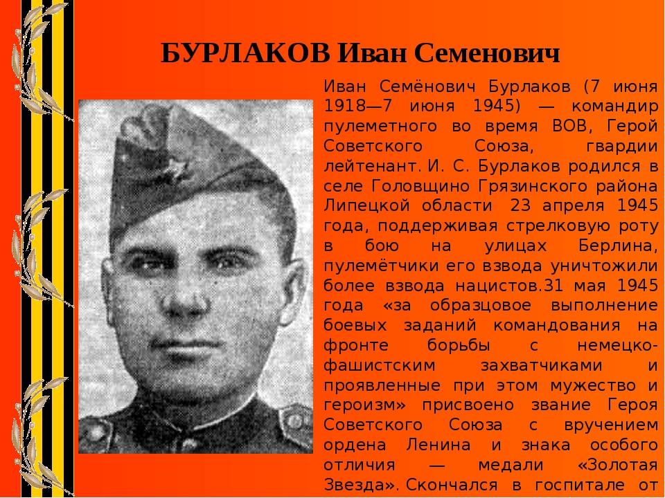 БУРЛАКОВ Иван Семенович Иван Семёнович Бурлаков (7 июня 1918—7 июня 1945) — к...
