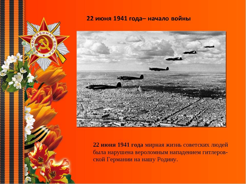 22 июня 1941 года мирная жизнь советских людей была нарушена вероломным напа...