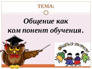 ТЕМА: Общение как компонент обучения.