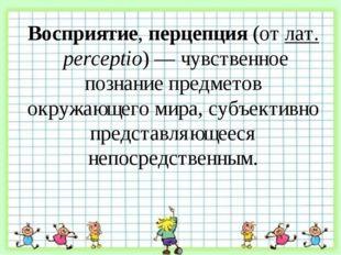 Восприятие, перцепция (от лат. perceptio) — чувственное познание предметов о