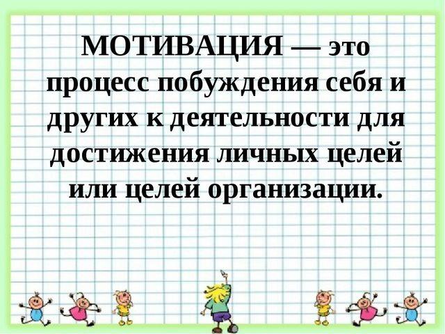 МОТИВАЦИЯ — это процесс побуждения себя и других к деятельности для достижен...