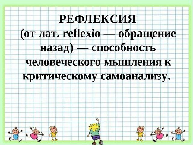 РЕФЛЕКСИЯ (от лат. reflexio — обращение назад) — способность человеческого м...