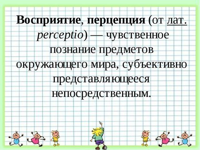 Восприятие, перцепция (от лат. perceptio) — чувственное познание предметов о...