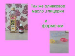 и формочки Так же оливковое масло ,глицерин