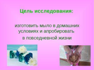Цель исследования: изготовить мыло в домашних условиях и апробировать в повсе