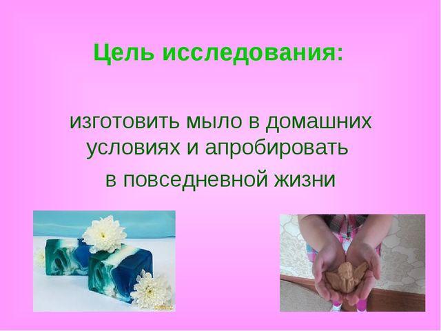 Цель исследования: изготовить мыло в домашних условиях и апробировать в повсе...