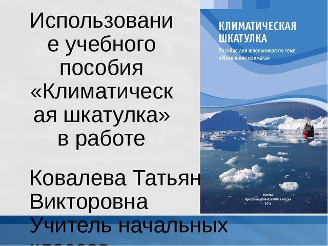 Использование учебного пособия «Климатическая шкатулка» в работе Ковалева Тат...