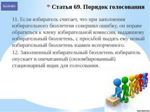 Статья 69. Порядок голосования 11. Если избиратель считает, что при заполнени
