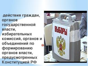 Выборы-это -действия граждан, органов государственной власти, избирательных к