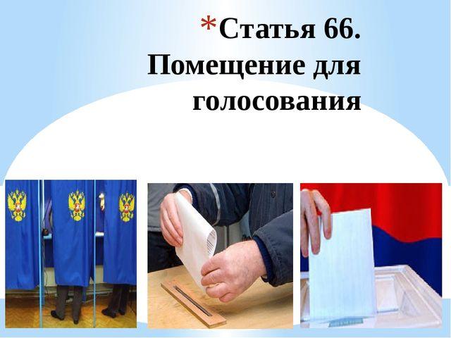 Статья 66. Помещение для голосования