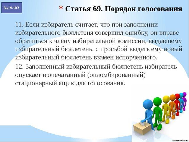Статья 69. Порядок голосования 11. Если избиратель считает, что при заполнени...