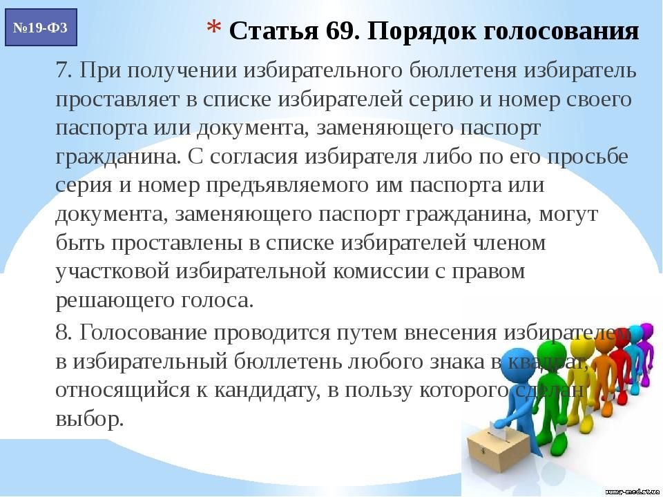 Статья 69. Порядок голосования 7. При получении избирательного бюллетеня изби...