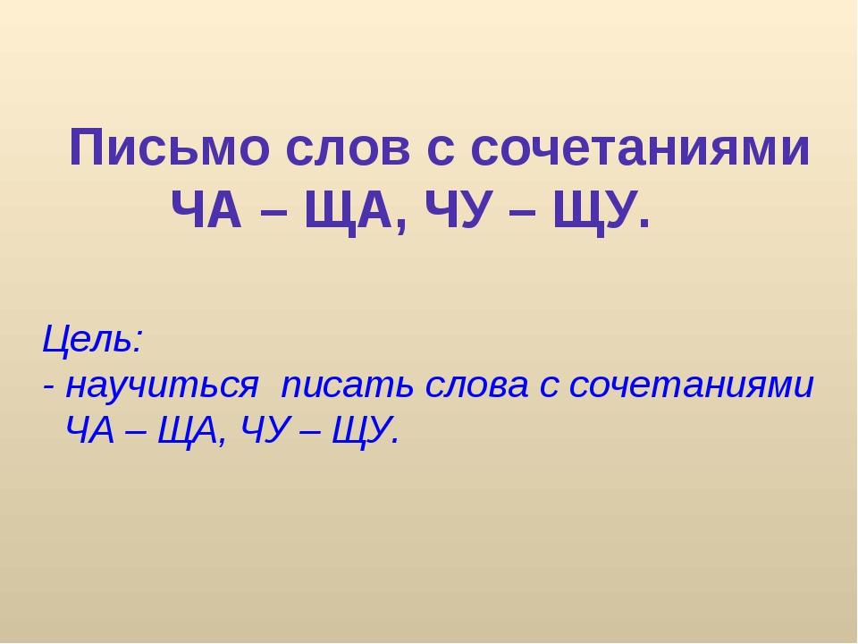 Письмо слов с сочетаниями ЧА – ЩА, ЧУ – ЩУ. Цель: - научиться писать слова с...
