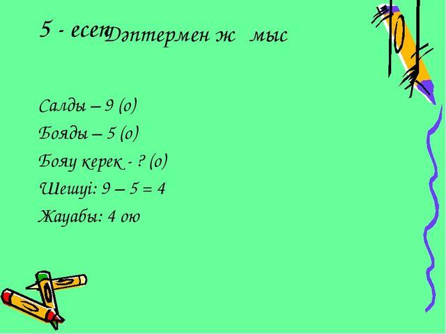 5 - есеп Салды – 9 (о) Бояды – 5 (о) Бояу керек - ? (о) Шешуі: 9 – 5 = 4 Жауа...