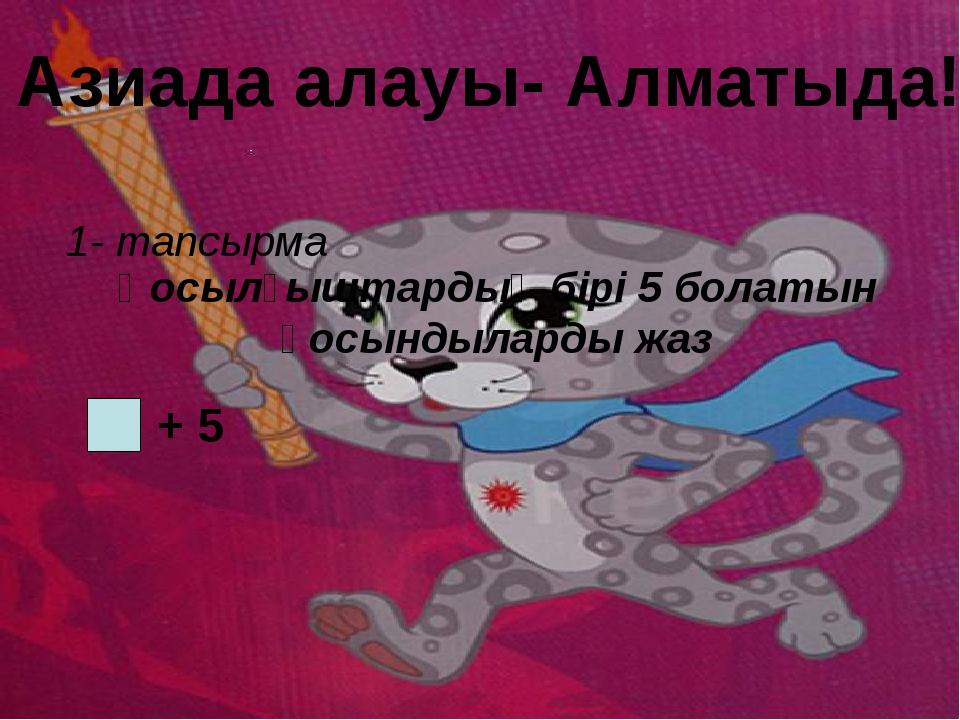 Азиада алауы- Алматыда! Қосылғыштардың бірі 5 болатын қосындыларды жаз 1- та...