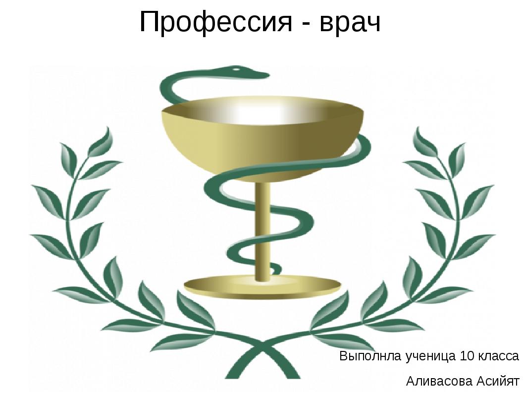 Профессия - врач Выполнла ученица 10 класса Аливасова Асийят
