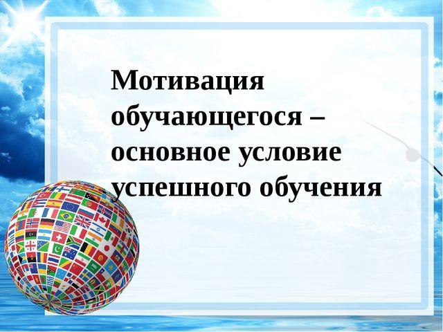 A good beginning makes a good ending… Мотивация обучающегося – основное услов...