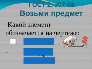 ГОСТ 2. 307-68 Возьми предмет Какой элемент обозначается на чертеже: квадрат