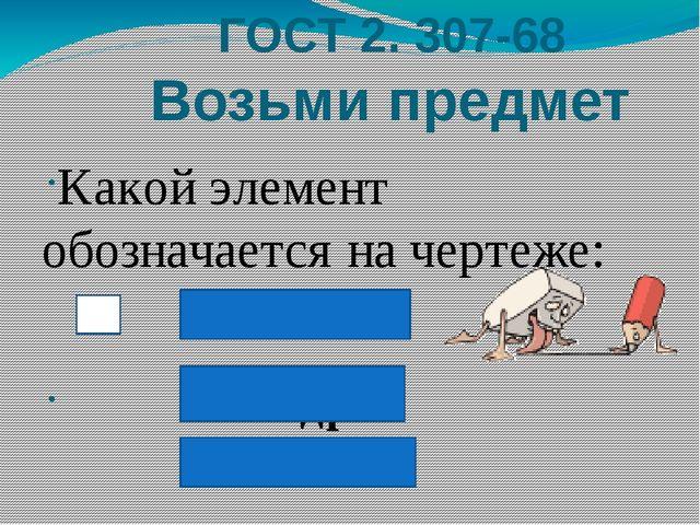 ГОСТ 2. 307-68 Возьми предмет Какой элемент обозначается на чертеже: квадрат...