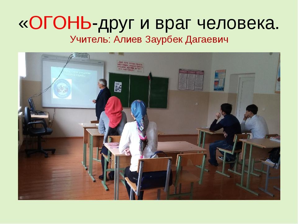 «ОГОНЬ-друг и враг человека. Учитель: Алиев Заурбек Дагаевич