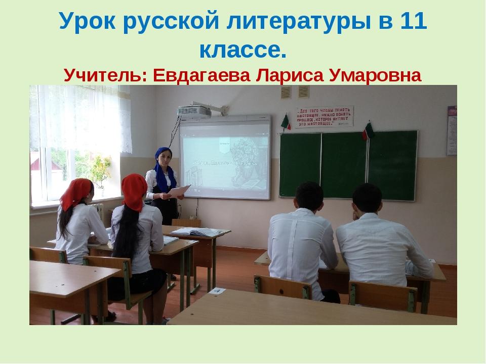 Урок русской литературы в 11 классе. Учитель: Евдагаева Лариса Умаровна