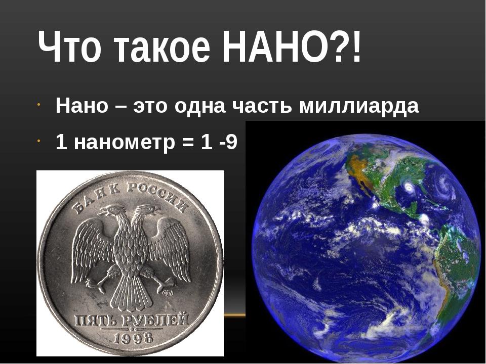 Что такое НАНО?! Нано – это одна часть миллиарда 1 нанометр = 1 -9
